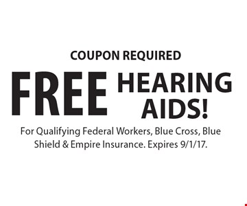 COUPON REQUIRED FREE HEARING AIDS! For Qualifying Federal Workers, Blue Cross, Blue Shield & Empire Insurance. Expires 9/1/17.