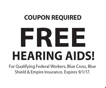 COUPON REQUIRED. FREE HEARING AIDS! For Qualifying Federal Workers, Blue Cross, Blue Shield & Empire Insurance. Expires 9/1/17.