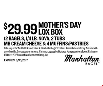 $29.99 mother's day LOX box 12 Bagels, 1/4 Lb. Nova, 2 Tubs MB cream cheese & 4 muffins/pastries. Valid only at the Westfield, NJ and Union, NJ Manhattan Bagel locations. Present when ordering. Not valid with any other offer. One coupon per customer. Customer pays applicable taxes. No reproduction allowed. Cash value 1/100¢.  2017 Einstein Noah Restaurant Group, Inc.