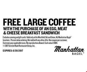 free large coffee with the purchase of an egg, meat & cheese breakfast sandwich. Excludes catering and gift cards. Valid only at the Westfield, NJ and Union, NJ Manhattan Bagel locations.Present when ordering. Not valid with any other offer. One coupon per customer.Customer pays applicable taxes. No reproduction allowed. Cash value 1/100¢. 2017 Einstein Noah Restaurant Group, Inc.