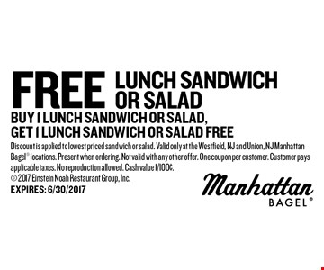 free lunch SANDWICH or salad buy 1 lunch sandwich or salad,get 1 lunch sandwich or salad free. Discount is applied to lowest priced sandwich or salad. Valid only at the Westfield, NJ and Union, NJ Manhattan Bagel locations. Present when ordering. Not valid with any other offer. One coupon per customer. Customer pays applicable taxes. No reproduction allowed. Cash value 1/100¢. 2017 Einstein Noah Restaurant Group, Inc.