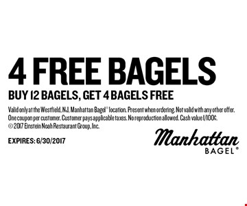 4 FREE bagels buy 12 bagels, get 4 bagels free. Valid only at the Westfield, NJ, Manhattan Bagel location. Present when ordering. Not valid with any other offer. One coupon per customer. Customer pays applicable taxes. No reproduction allowed. Cash value 1/100¢. 2017 Einstein Noah Restaurant Group, Inc.