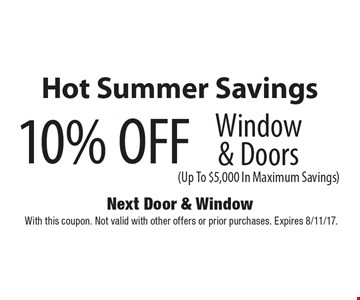 Hot Summer Savings 10% OFF Window & Doors (Up To $5,000 In Maximum Savings). With this coupon. Not valid with other offers or prior purchases. Expires 8/11/17.
