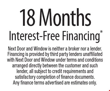 Free 18 Months Interest-Free Financing*. Next Door and Window is neither a broker nor a lender. Financing is provided by third party lenders unaffiliated with Next Door and Window under terms and conditions arranged directly between the customer and such lender, all subject to credit requirements and satisfactory completion of finance documents. Any finance terms advertised are estimates only.