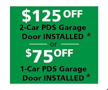 $125 off 2-car PDS garage door installed* OR $75 off 1-car PDS garage door installed.