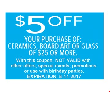$5 OFF your purchase of ceramics, Board art or glass of $25 or More