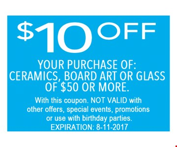 $10 OFF purchase of ceramics board art or glass of $50 OR more