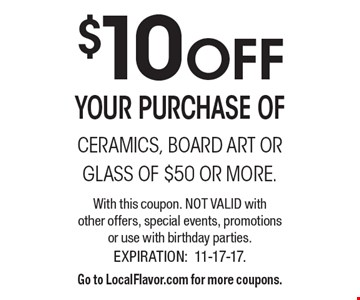 $10 OFF your purchase of ceramics, board art or glass of $50 or more. With this coupon. Not valid with other offers, special events, promotions or use with birthday parties. Expiration: 11-17-17. Go to LocalFlavor.com for more coupons.