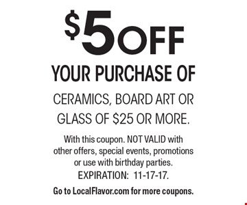 $5 OFF your purchase of ceramics, board art or glass of $25 or more. With this coupon. Not valid with other offers, special events, promotions or use with birthday parties. Expiration: 11-17-17. Go to LocalFlavor.com for more coupons.
