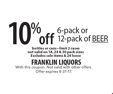 10% off 6-pack or 12-pack of BEER bottles or cans - limit 2 cases. not valid on 18, 24 & 30 pack sizes. Excludes sale items & 24 loose. With this coupon. Not valid with other offers. Offer expires 8-31-17.