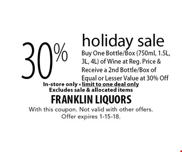 Holiday sale. 30% off Bottle/Box. Buy One Bottle/Box (750ml, 1.5L, 3L, 4L) of Wine at Reg. Price & Receive a 2nd Bottle/Box of Equal or Lesser Value at 30% Off. In-store only. Limit to one deal only. Excludes sale & allocated items. With this coupon. Not valid with other offers. Offer expires 1-15-18.