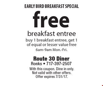 Early bird breakfast special. Free breakfast entree, buy 1 breakfast entree, get 1 of equal or lesser value free, 6am-9am Mon.-Fri. With this coupon. Dine in only. Not valid with other offers. Offer expires 7/31/17.