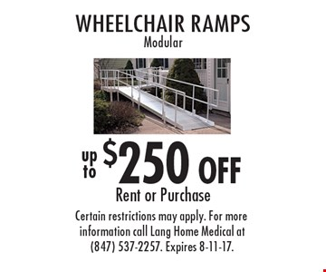 $250 OFF Wheelchair ramps Modular Rent or Purchase. Certain restrictions may apply. For more information call Lang Home Medical at (847) 537-2257. Expires 8-11-17.