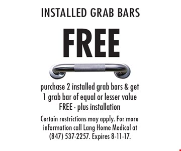 FREE INSTALLED GRAB BARS purchase 2 installed grab bars & get 1 grab bar of equal or lesser value FREE - plus installation. Certain restrictions may apply. For more information call Lang Home Medical at (847) 537-2257. Expires 8-11-17.