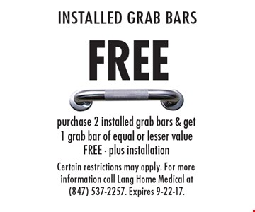 Free installed grab bars. Purchase 2 installed grab bars & get 1 grab bar of equal or lesser value free, plus installation. Certain restrictions may apply. For more information call Lang Home Medical at (847) 537-2257. Expires 9-22-17.