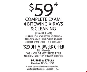 $59* complete exam, 4 bitewing x-rays & cleaning(if no insurance) Plus your child can receive a cleaning & 4 bitewing x-rays for an additional $39.00children 12 and under - 1 child per adult *$20 off midweek offer. Tuesday only take $20 off the above prices if your appointment occurs between 11am-2pm. Cannot be combined with other offers. Must present coupon. Expires 8-4-17.