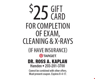 $25 Target gift card for completion of exam, cleaning & x-rays (if have insurance). Cannot be combined with other offers. Must present coupon. Expires 8-4-17.