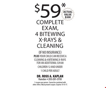 $59* complete exam, 4 bitewing x-rays & Cleaning (if no insurance). Plus your child can receive a cleaning & 4 bitewing x-rays for an additional $39.00. Children 12 and under 1 child per adult. Actual value $300. 1 coupon per person. Cannot be combined with other offers. Must present coupon. Expires 10-6-17.