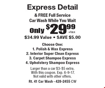 Only $29.99 +tax Express Detail & FREE Full Service Car Wash While You Wait. $34.99 Value - SAVE $5.00 Choose One: 1. Polish & Wax Express 2. Interior Super Clean Express 3. Carpet Shampoo Express 4. Upholstery Shampoo Express. Larger than a car $3-$5 extra. With this coupon. Exp. 6-9-17. Not valid with other offers.