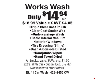 Only $14.94 +tax Works Wash. -Triple Clear Coat Polish -Clear Coat Sealer Wax -Undercarriage Wash -Basic Interior Vacuum -Interior Windows -Tire Dressing (Shine) -Dash & Console Dusted -Door jambs Wiped -Hand Towel Dried. $18.99 Value - SAVE $4.05. All trucks, vans, SUVs, etc. $1.50 extra. With this coupon. Exp. 6-9-17. Not valid with other offers.
