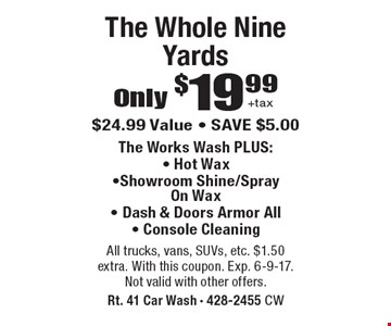 Only $19.99 +tax The Whole Nine Yards. $24.99 Value - SAVE $5.00. The Works Wash PLUS: - Hot Wax -Showroom Shine/Spray On Wax -Dash & Doors Armor All -Console Cleaning. All trucks, vans, SUVs, etc. $1.50 extra. With this coupon. Exp. 6-9-17. Not valid with other offers.