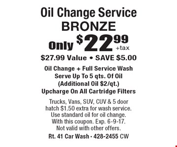 Only $22.99 +tax Oil Change Service BRONZE. $27.99 Value - SAVE $5.00 Oil Change + Full Service Wash. Serve Up To 5 qts. Of Oil (Additional Oil $2/qt.). Upcharge On All Cartridge Filters. Trucks, Vans, SUV, CUV & 5 door hatch $1.50 extra for wash service. Use standard oil for oil change. With this coupon. Exp. 6-9-17. Not valid with other offers.