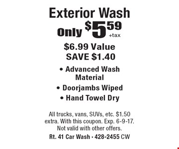 Only $5.59 +tax Exterior Wash. $6.99 Value SAVE $1.40. - Advanced Wash Material - Door jambs Wiped - Hand Towel Dry. All trucks, vans, SUVs, etc. $1.50 extra. With this coupon. Exp. 6-9-17. Not valid with other offers.