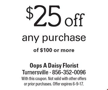 $25 off any purchase of $100 or more. With this coupon. Not valid with other offers or prior purchases. Offer expires 6-9-17.