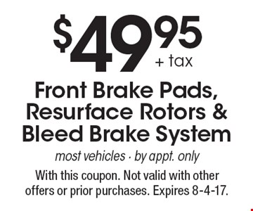 $49.95 + tax Front Brake Pads, Resurface Rotors & Bleed Brake. System/most vehicles. By appt. only. With this coupon. Not valid with other offers or prior purchases. Expires 8-4-17.
