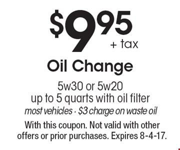 $9.95 + tax Oil Change. 5w30 or 5w20up to 5 quarts with oil filter. Most vehicles. $3 charge on waste oil. With this coupon. Not valid with other offers or prior purchases. Expires 8-4-17.