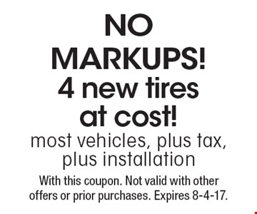 NO MARKUPS! 4 new tires at cost! most vehicles, plus tax, plus installation. With this coupon. Not valid with other offers or prior purchases. Expires 8-4-17.