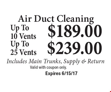 Air Duct Cleaning $189.00 Up To 10 Vents Includes Main Trunks, Supply & Return. $239.00 Up To 25 Vents Includes Main Trunks, Supply & Return. Valid with coupon only. Expires 6/15/17