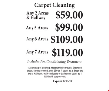Carpet Cleaning $59.00 Any 2 Areas & Hallway Includes Pre-Conditioning Treatment. $99.00 Any 5 Areas Includes Pre-Conditioning Treatment. $109.00 Any 6 Areas Includes Pre-Conditioning Treatment. $119.00 Any 7 Areas Includes Pre-Conditioning Treatment. Steam carpet cleaning. Most furniture moved. Extended areas, combo rooms & over 250 sq ft count as 2. Steps are extra. Hallways, walk-in closets or bathrooms count as 1. Valid with coupon only. Expires 6/15/17
