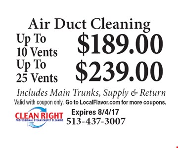 Air Duct Cleaning $189.00 Up To10 Vents Includes Main Trunks, Supply & Return. $239.00 Up To 25 Vents Includes Main Trunks, Supply & Return. Valid with coupon only. Go to LocalFlavor.com for more coupons.  Expires 8/4/17