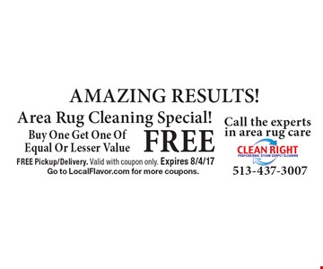 FREE AMAZING RESULTS! Area Rug Cleaning Special! Buy One Get One OfEqual Or Lesser Value. FREE Pickup/Delivery. Valid with coupon only. Expires 8/4/17. Go to LocalFlavor.com for more coupons.