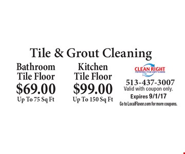 Tile & Grout Cleaning. $69.00 Up To 75 Sq Ft Bathroom Tile Floor OR $99.00 Up To 150 Sq Ft Kitchen Tile Floor. Valid with coupon only. Expires 9/1/17. Go to LocalFlavor.com for more coupons.