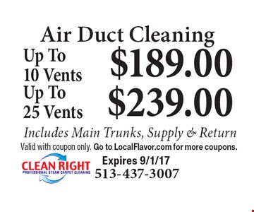 Air Duct Cleaning $189.00 Up To 10 Vents OR $239.00 Up To 25 Vents. Includes Main Trunks, Supply & Return. Valid with coupon only. Go to LocalFlavor.com for more coupons. Expires 9/1/17