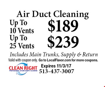 Air Duct Cleaning - Up To 10 Vents $189 OR Up To 25 Vents $239. Includes Main Trunks, Supply & Return. Valid with coupon only. Go to LocalFlavor.com for more coupons. Expires 11/3/17