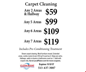 Carpet Cleaning - $59 Any 2 Areas & Hallway OR $99 Any 5 Areas OR $109 Any 6 Areas OR $119 Any 7 Areas. Includes Pre-Conditioning Treatment. Steam carpet cleaning. Most furniture moved. Extended areas, combo rooms & over 250 sq ft count as 2. Steps are extra. Hallways, walk-in closets or bathrooms count as 1. Valid with coupon only. Go to LocalFlavor.com for more coupons. Expires 11/3/17