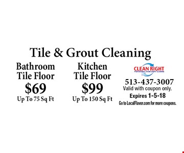 Tile & Grout Cleaning Bathroom Tile Floor $69 Up To 75 Sq Ft . Kitchen Tile Floor $99 Up To 150 Sq Ft. Valid with coupon only. Expires 1-5-18. Go to LocalFlavor.com for more coupons.