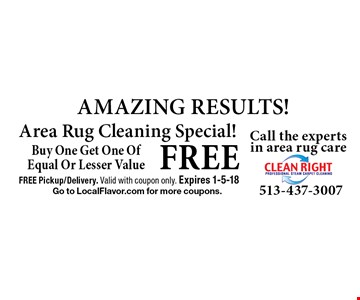 FREE AMAZING RESULTS! Area Rug Cleaning Special! Buy One Get One Of Equal Or Lesser Value. FREE Pickup/Delivery. Valid with coupon only. Expires 1-5-18. Go to LocalFlavor.com for more coupons.