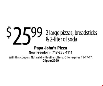 $25.99 2 large pizzas, breadsticks & 2-liter of soda. With this coupon. Not valid with other offers. Offer expires 11-17-17. Clipper2399