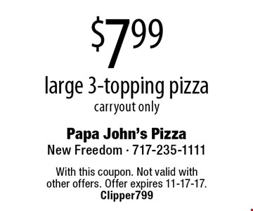 $7.99 large 3-topping pizza. Carryout only. With this coupon. Not valid with other offers. Offer expires 11-17-17. Clipper799