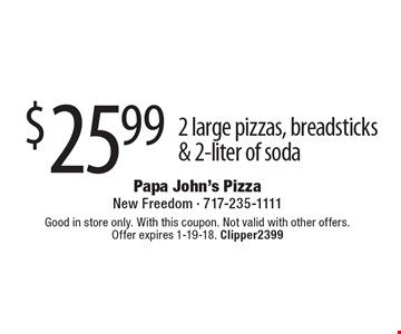 $25.99 2 large pizzas, breadsticks & 2-liter of soda. Good in store only. With this coupon. Not valid with other offers. Offer expires 1-19-18. Clipper2399