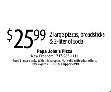 $25.99 2 large pizzas, breadsticks & 2-liter of soda. Good in store only. With this coupon. Not valid with other offers. Offer expires 3-30-18. Clipper2399