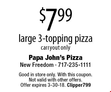 $7.99 large 3-topping pizza, carryout only. Good in store only. With this coupon. Not valid with other offers. Offer expires 3-30-18. Clipper799