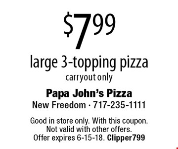 $7.99 large 3-topping pizza. Carryout only. Good in store only. With this coupon. Not valid with other offers. Offer expires 6-15-18. Clipper799