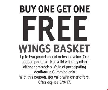 FREE WINGS BASKET BUY ONE GET ONE . Up to two pounds equal or lesser value. One coupon per table. Not valid with any other offer or promotion. Valid at participating locations in Cumming only.