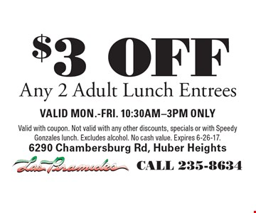 $3 OFF Any 2 Adult Lunch Entrees. valid mon.-fri. 10:30AM-3PM ONLYValid with coupon. Not valid with any other discounts, specials or with Speedy Gonzales lunch. Excludes alcohol. No cash value. Expires 6-26-17.