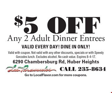 $5 OFF Any 2 Adult Dinner Entrees. Valid EVERY DAY! DINE IN ONLY! Valid with coupon. Not valid with any other discounts, specials or with Speedy Gonzales lunch. Excludes alcohol. No cash value. Expires 8-4-17.